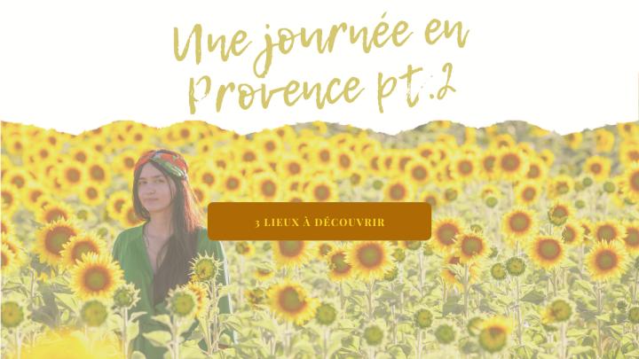 Une journée en Provence – 3 lieux à découvrirPART.II