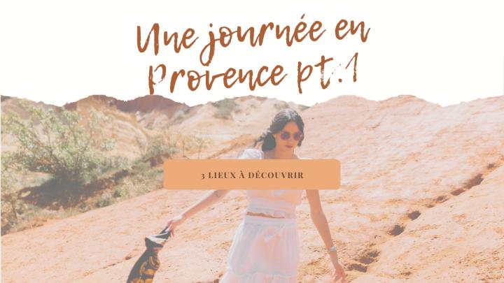 Une journée en Provence – 3 lieux àdécouvrir