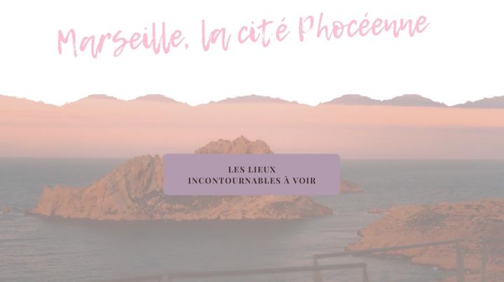Les lieux incontournables de Marseille, la CitéPhocéenne